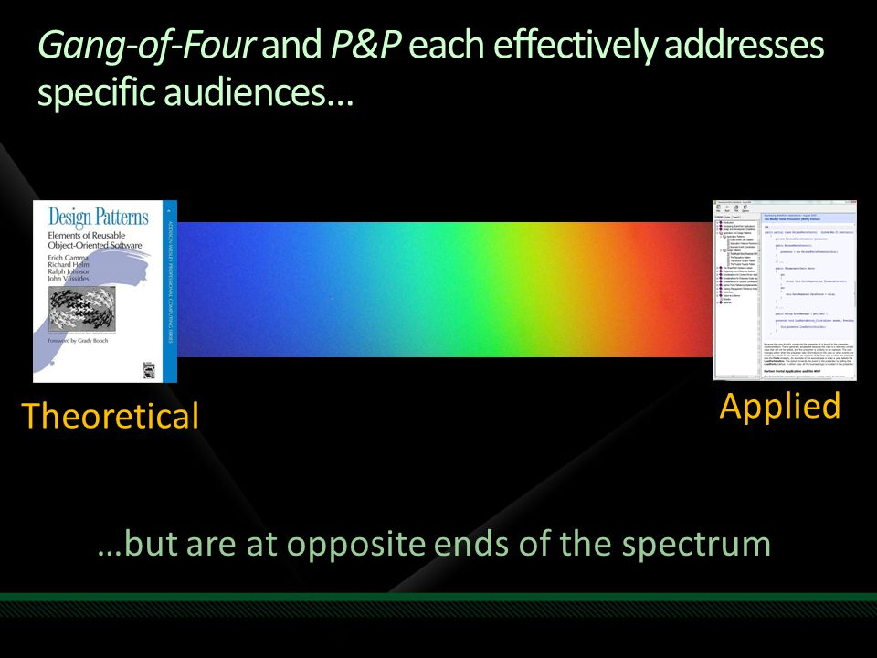Gang-of-Four and P&P each effectively addresses specific audiences… Theoretical Applied …but are at opposite ends of the spectrum