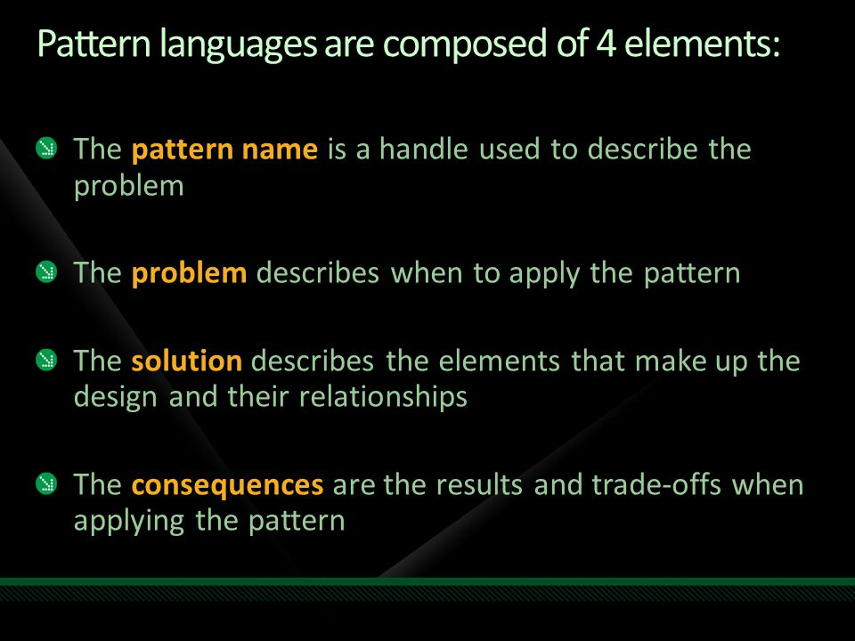 Pattern languages are composed of 4 elements: The pattern name is a handle used to describe the problem The problem describes when to apply the pattern The solution describes the elements that make up the design and their relationships The consequences are the results and trade-offs when applying the pattern