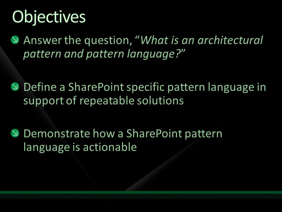 Objectives Answer the question, What is an architectural pattern and pattern language Define a SharePoint specific pattern language in support of repeatable solutions Demonstrate how a SharePoint pattern language is actionable