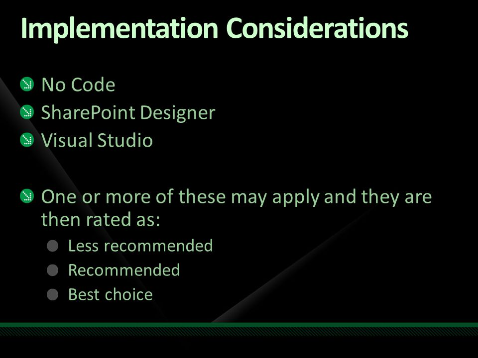 Implementation Considerations No Code SharePoint Designer Visual Studio One or more of these may apply and they are then rated as: Less recommended Recommended Best choice