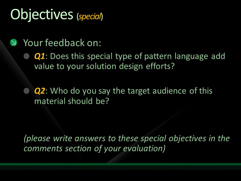 Objectives (special) Your feedback on: Q1: Does this special type of pattern language add value to your solution design efforts.