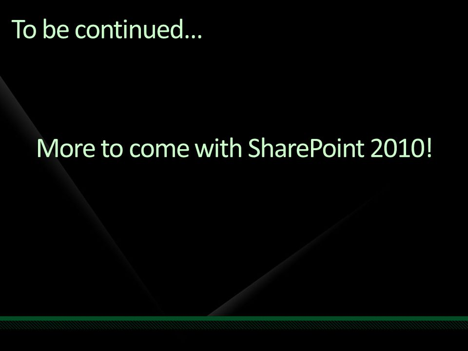 More to come with SharePoint 2010! To be continued…