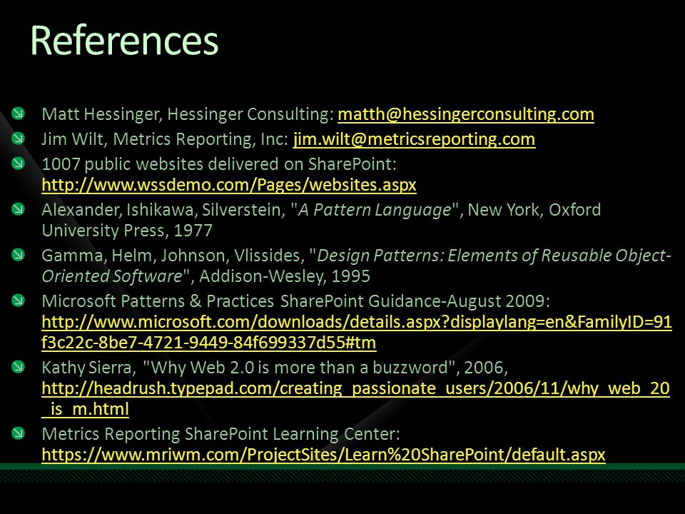 References Matt Hessinger, Hessinger Consulting: matth@hessingerconsulting.commatth@hessingerconsulting.com Jim Wilt, Metrics Reporting, Inc: jim.wilt@metricsreporting.comjim.wilt@metricsreporting.com 1007 public websites delivered on SharePoint: http://www.wssdemo.com/Pages/websites.aspx http://www.wssdemo.com/Pages/websites.aspx Alexander, Ishikawa, Silverstein, A Pattern Language , New York, Oxford University Press, 1977 Gamma, Helm, Johnson, Vlissides, Design Patterns: Elements of Reusable Object- Oriented Software , Addison-Wesley, 1995 Microsoft Patterns & Practices SharePoint Guidance-August 2009: http://www.microsoft.com/downloads/details.aspx displaylang=en&FamilyID=91 f3c22c-8be7-4721-9449-84f699337d55#tm http://www.microsoft.com/downloads/details.aspx displaylang=en&FamilyID=91 f3c22c-8be7-4721-9449-84f699337d55#tm Kathy Sierra, Why Web 2.0 is more than a buzzword , 2006, http://headrush.typepad.com/creating_passionate_users/2006/11/why_web_20 _is_m.html http://headrush.typepad.com/creating_passionate_users/2006/11/why_web_20 _is_m.html Metrics Reporting SharePoint Learning Center: https://www.mriwm.com/ProjectSites/Learn%20SharePoint/default.aspx https://www.mriwm.com/ProjectSites/Learn%20SharePoint/default.aspx
