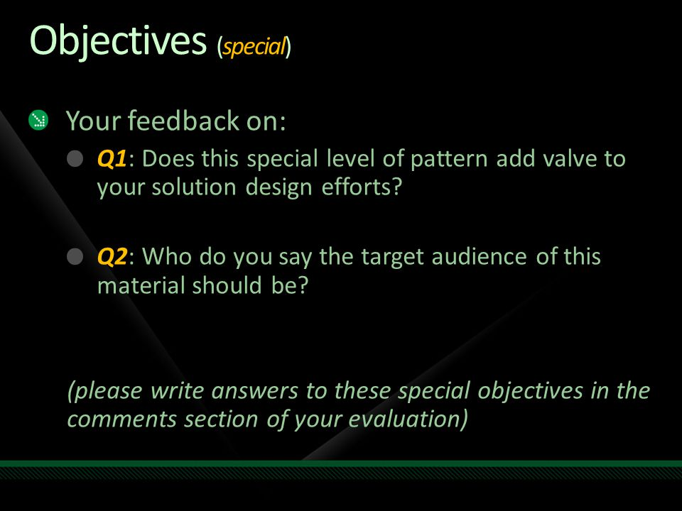 Objectives (special) Your feedback on: Q1: Does this special level of pattern add valve to your solution design efforts.