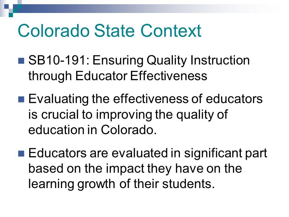 Colorado State Context SB10-191: Ensuring Quality Instruction through Educator Effectiveness Evaluating the effectiveness of educators is crucial to i