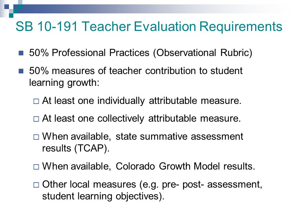 SB 10-191 Teacher Evaluation Requirements 50% Professional Practices (Observational Rubric) 50% measures of teacher contribution to student learning g