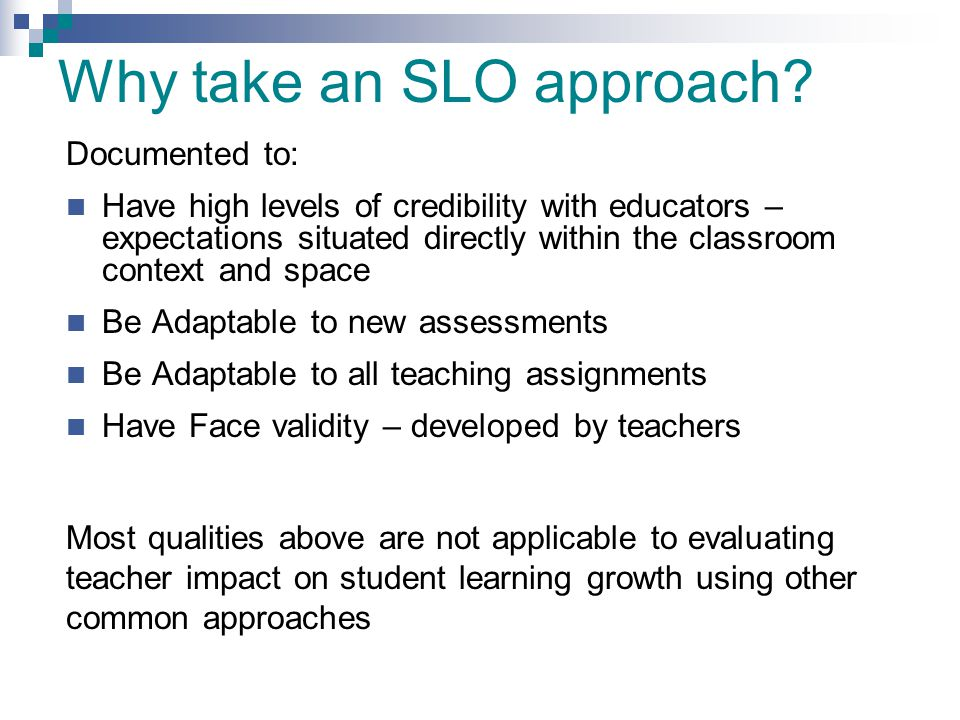 Why take an SLO approach? Documented to: Have high levels of credibility with educators – expectations situated directly within the classroom context