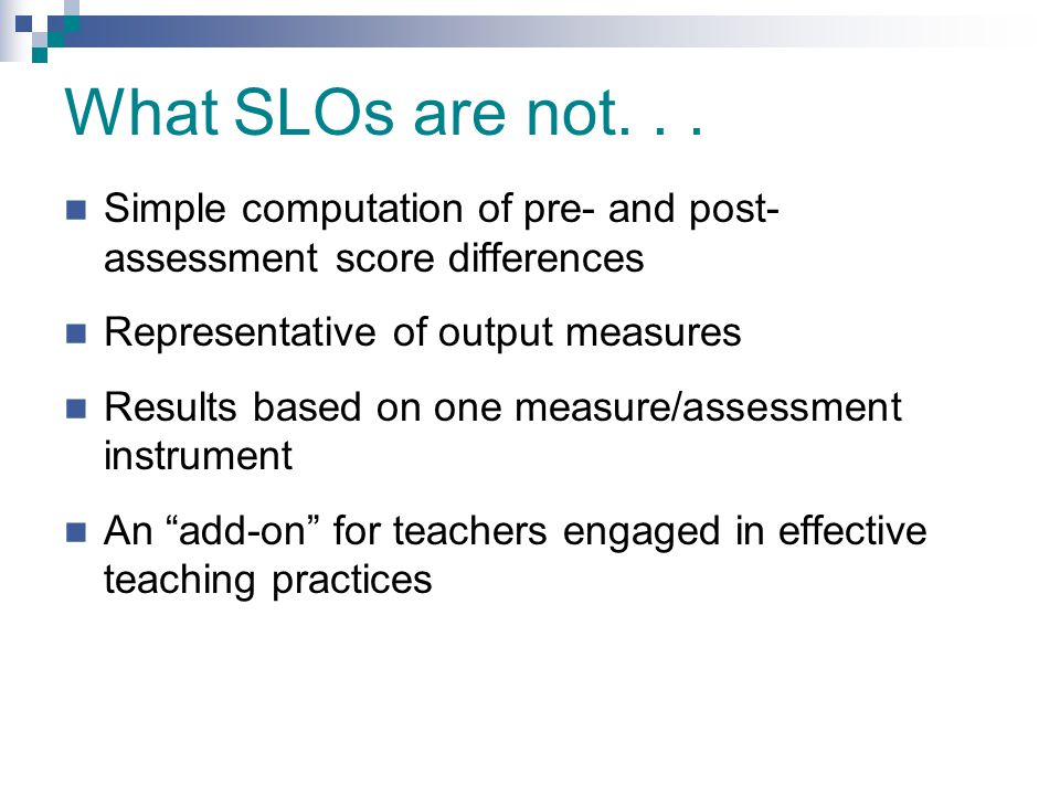 What SLOs are not... Simple computation of pre- and post- assessment score differences Representative of output measures Results based on one measure/