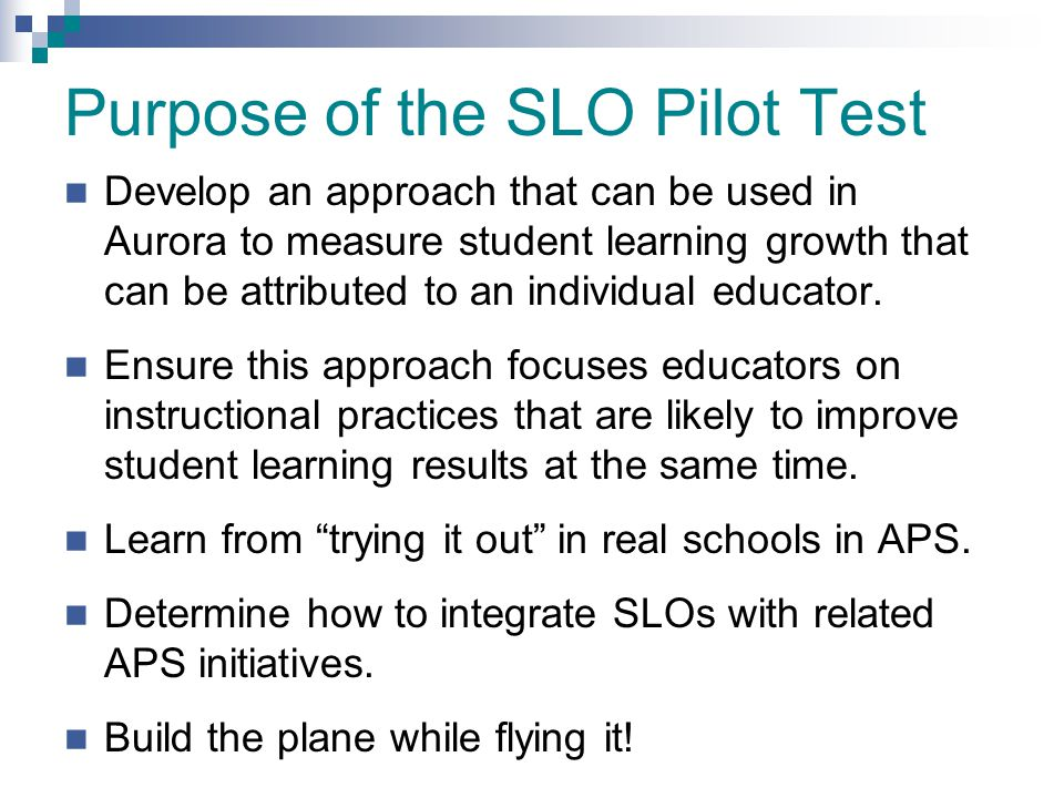 Purpose of the SLO Pilot Test Develop an approach that can be used in Aurora to measure student learning growth that can be attributed to an individua