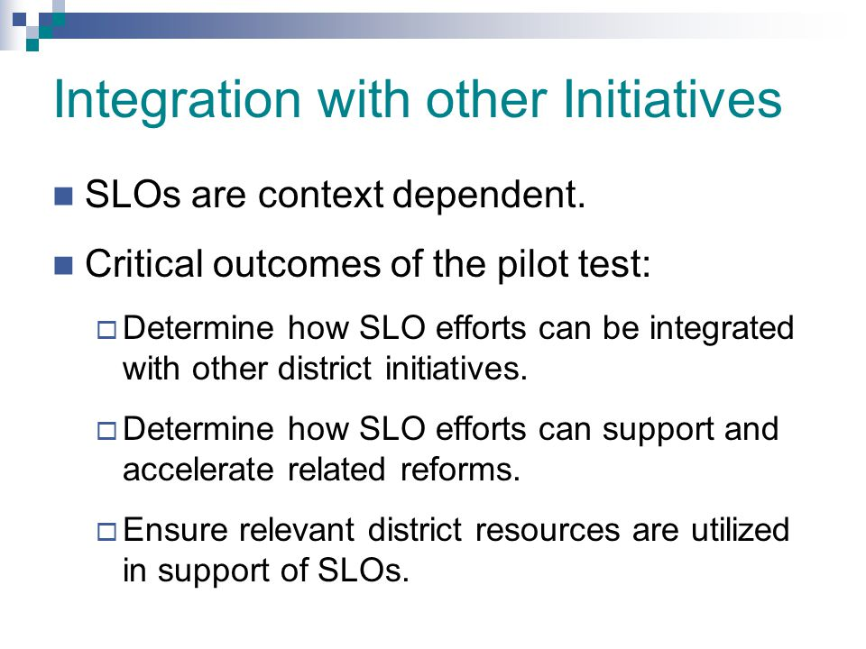 Integration with other Initiatives SLOs are context dependent. Critical outcomes of the pilot test:  Determine how SLO efforts can be integrated with
