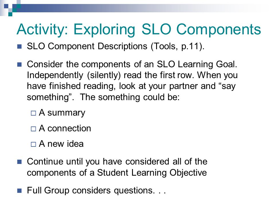 Activity: Exploring SLO Components SLO Component Descriptions (Tools, p.11). Consider the components of an SLO Learning Goal. Independently (silently)