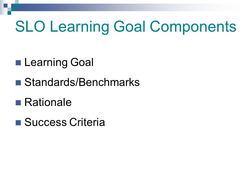 SLO Learning Goal Components Learning Goal Standards/Benchmarks Rationale Success Criteria