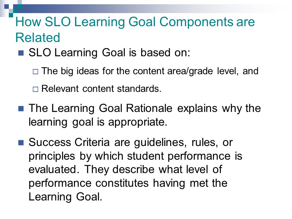 How SLO Learning Goal Components are Related SLO Learning Goal is based on:  The big ideas for the content area/grade level, and  Relevant content s