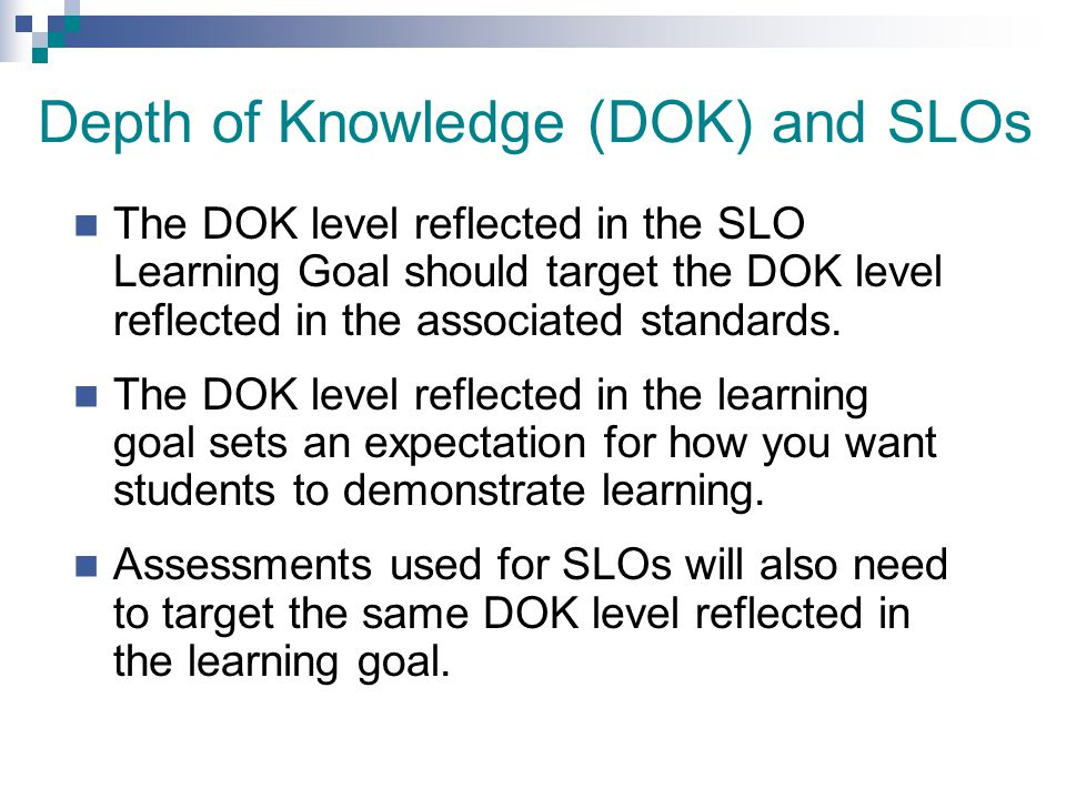 Depth of Knowledge (DOK) and SLOs The DOK level reflected in the SLO Learning Goal should target the DOK level reflected in the associated standards.