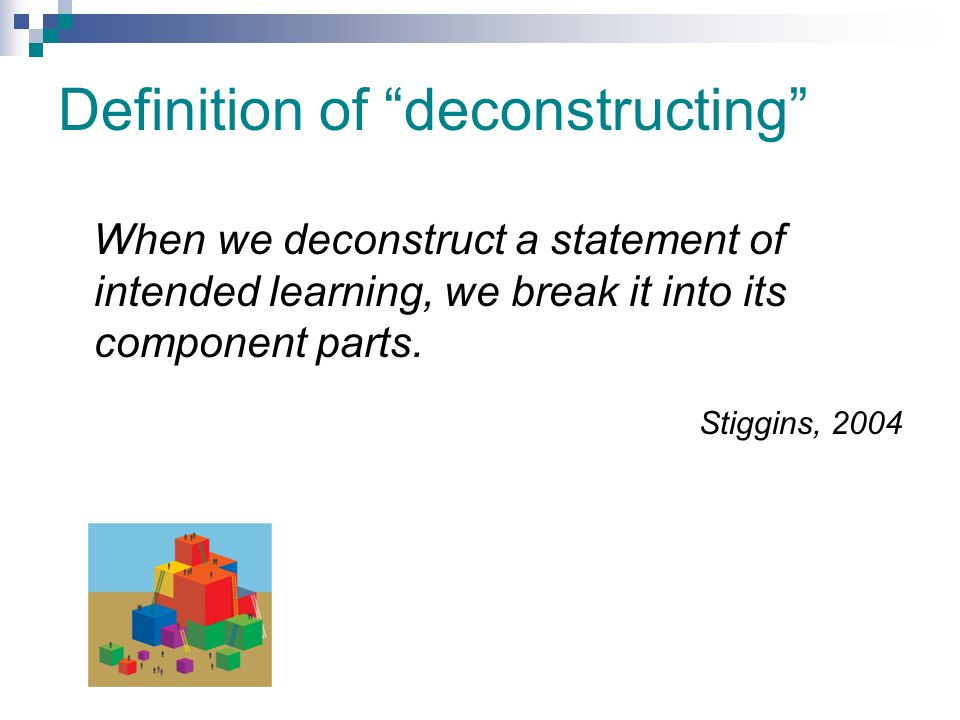 """Definition of """"deconstructing"""" When we deconstruct a statement of intended learning, we break it into its component parts. Stiggins, 2004"""