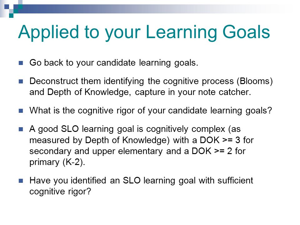 Applied to your Learning Goals Go back to your candidate learning goals. Deconstruct them identifying the cognitive process (Blooms) and Depth of Know