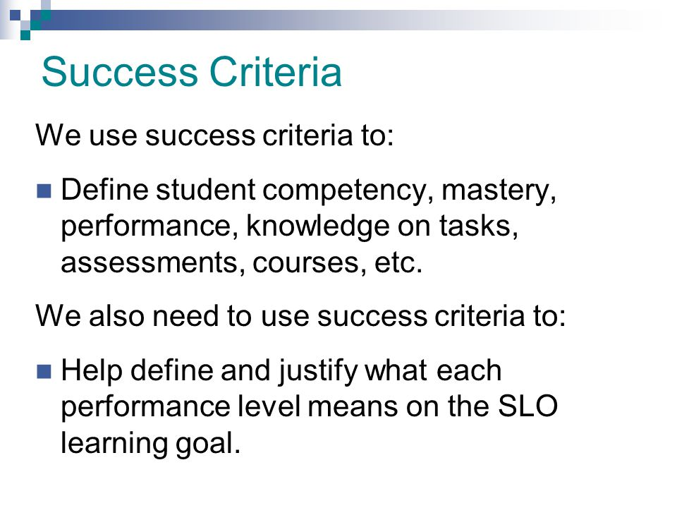 Success Criteria We use success criteria to: Define student competency, mastery, performance, knowledge on tasks, assessments, courses, etc. We also n