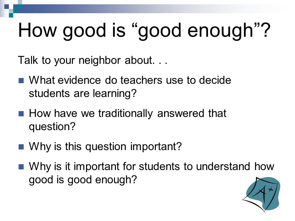 """How good is """"good enough""""? Talk to your neighbor about... What evidence do teachers use to decide students are learning? How have we traditionally ans"""