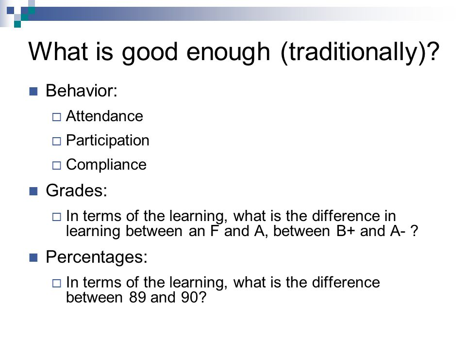 What is good enough (traditionally)? Behavior:  Attendance  Participation  Compliance Grades:  In terms of the learning, what is the difference in
