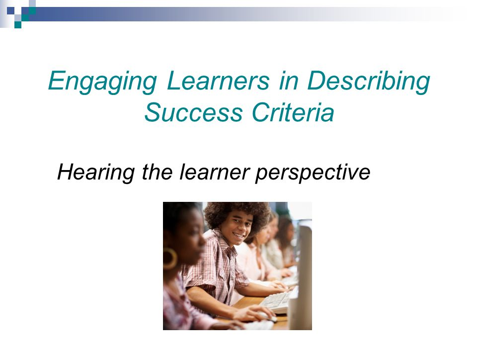 Engaging Learners in Describing Success Criteria Hearing the learner perspective
