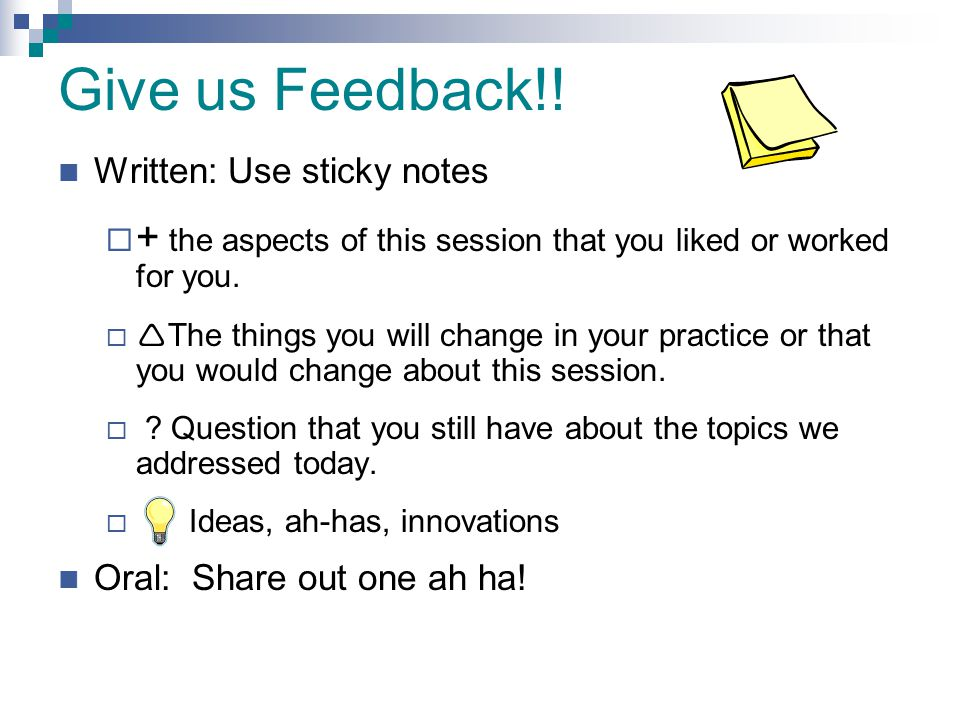 Give us Feedback!! Written: Use sticky notes  + the aspects of this session that you liked or worked for you.   The things you will change in your
