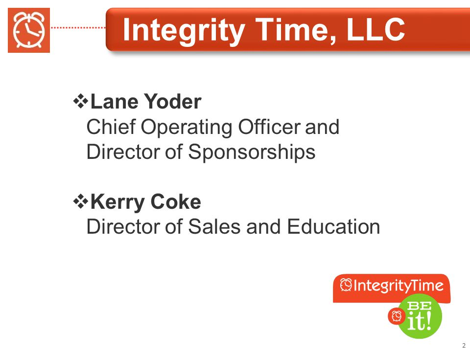 Integrity Time, LLC 2  Lane Yoder Chief Operating Officer and Director of Sponsorships  Kerry Coke Director of Sales and Education