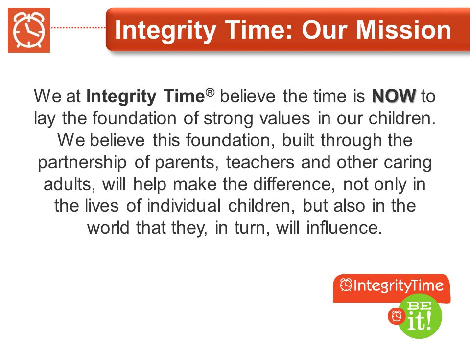Integrity Time: Our Mission NOW We at Integrity Time ® believe the time is NOW to lay the foundation of strong values in our children.