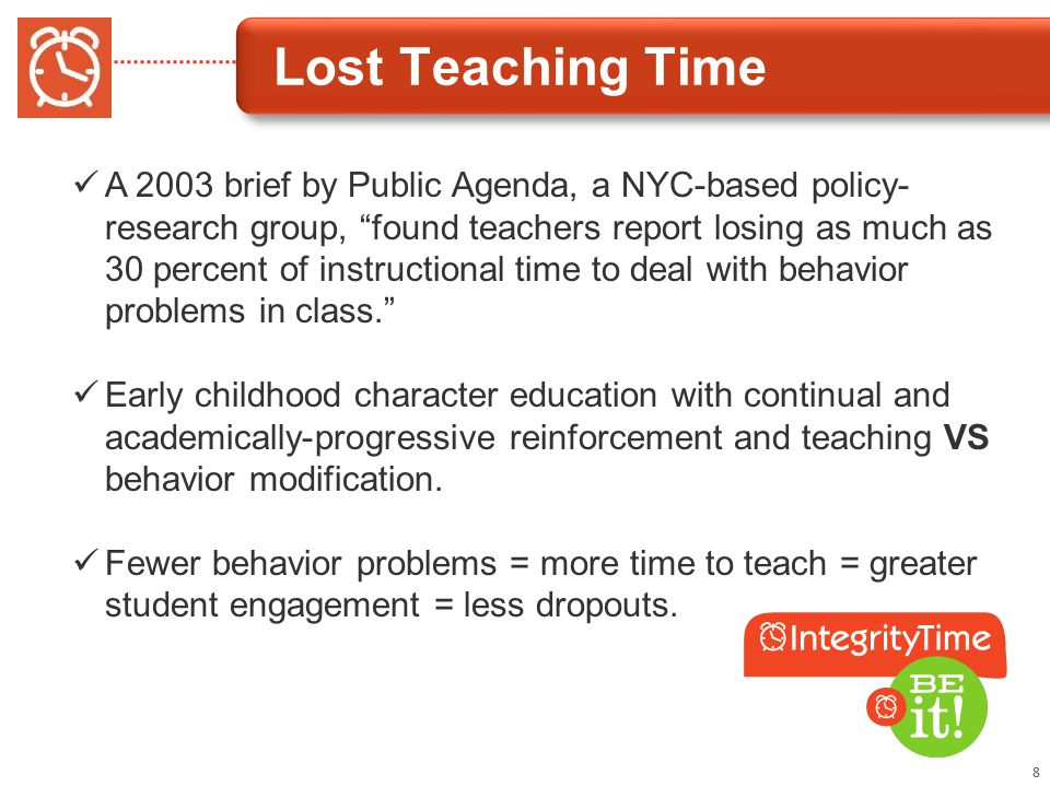 Lost Teaching Time 8 A 2003 brief by Public Agenda, a NYC-based policy- research group, found teachers report losing as much as 30 percent of instructional time to deal with behavior problems in class. Early childhood character education with continual and academically-progressive reinforcement and teaching VS behavior modification.