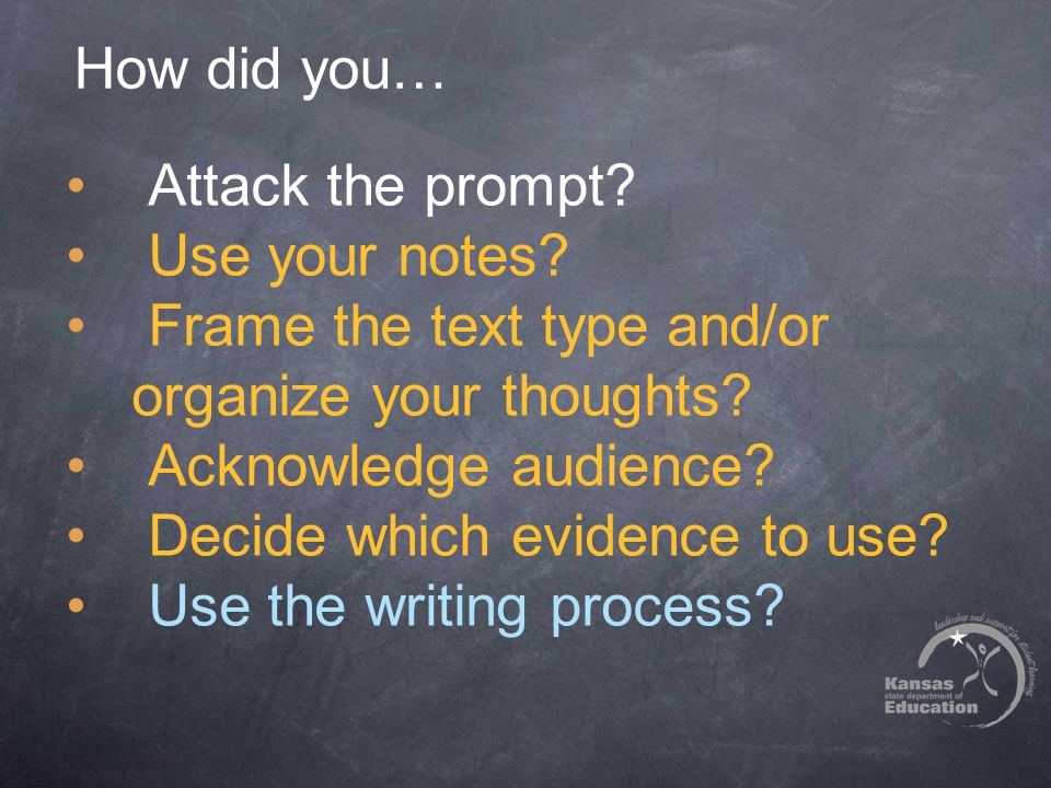 How did you… Attack the prompt. Use your notes. Frame the text type and/or organize your thoughts.