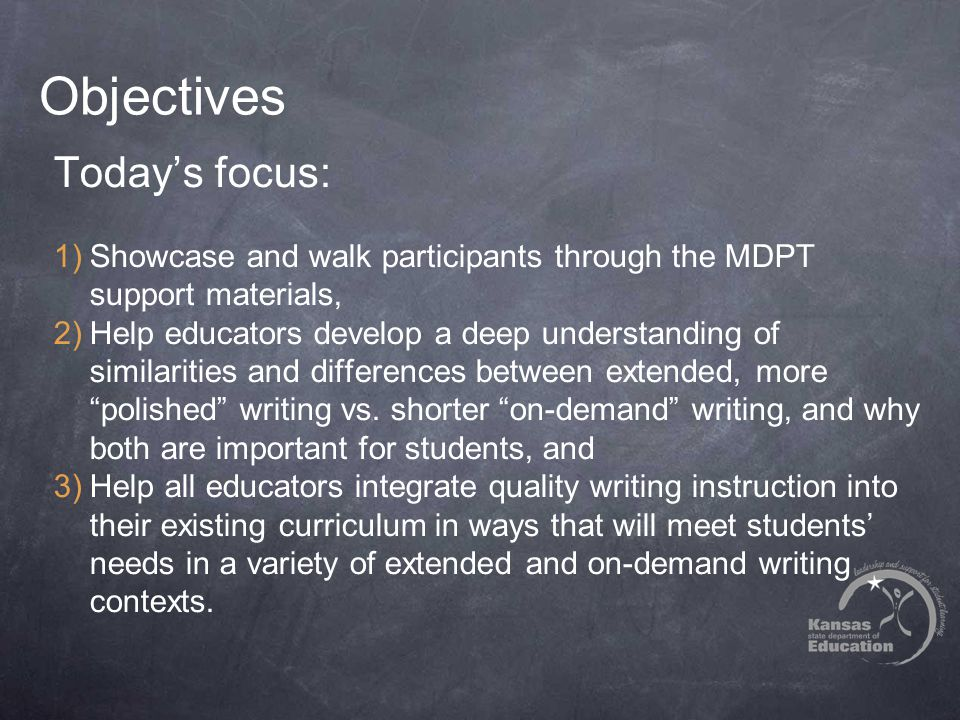 Objectives Today's focus: 1)Showcase and walk participants through the MDPT support materials, 2)Help educators develop a deep understanding of similarities and differences between extended, more polished writing vs.