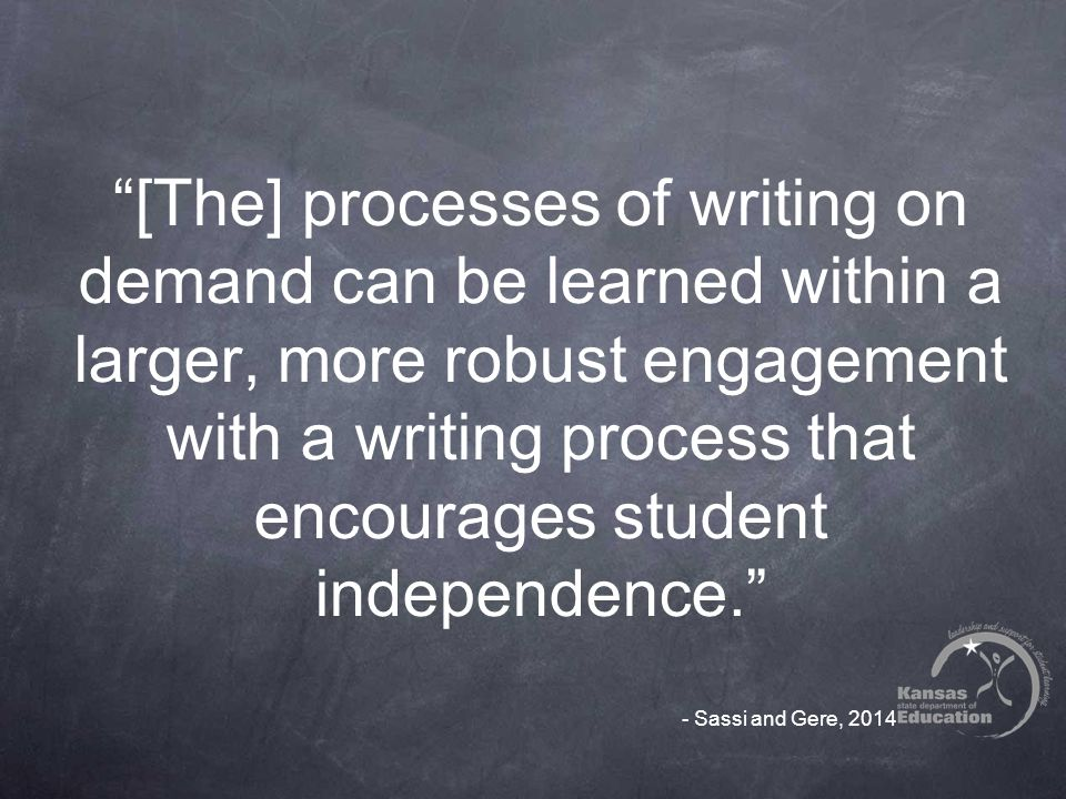 [The] processes of writing on demand can be learned within a larger, more robust engagement with a writing process that encourages student independence. - Sassi and Gere, 2014