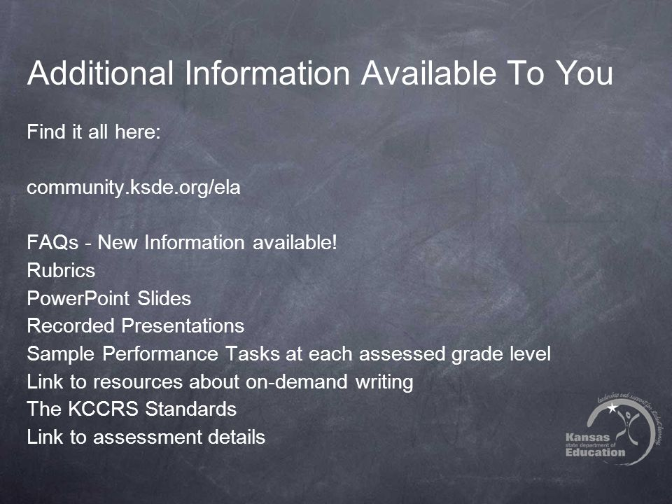Additional Information Available To You Find it all here: community.ksde.org/ela FAQs - New Information available! Rubrics PowerPoint Slides Recorded