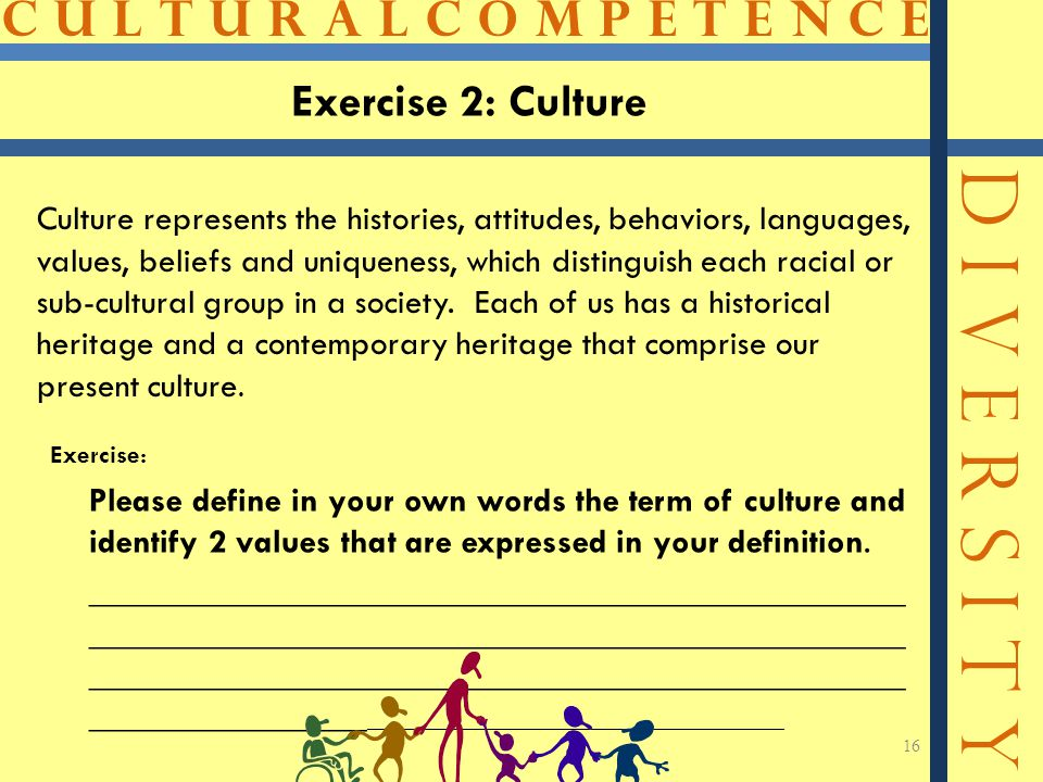 C U L T U R A L C O M P E T E N C E D I V E R S I T Y 16 Exercise 2: Culture Culture represents the histories, attitudes, behaviors, languages, values, beliefs and uniqueness, which distinguish each racial or sub-cultural group in a society.