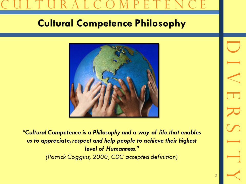 C U L T U R A L C O M P E T E N C E D I V E R S I T Y 2 2 Cultural Competence is a Philosophy and a way of life that enables us to appreciate, respect and help people to achieve their highest level of Humanness. (Patrick Coggins, 2000, CDC accepted definition) Cultural Competence Philosophy
