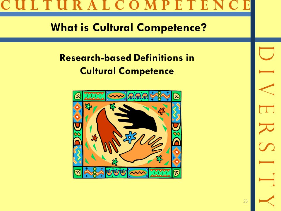 C U L T U R A L C O M P E T E N C E D I V E R S I T Y 23 What is Cultural Competence? Research-based Definitions in Cultural Competence