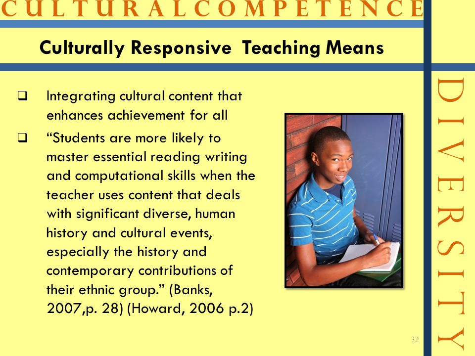 C U L T U R A L C O M P E T E N C E D I V E R S I T Y 32 Culturally Responsive Teaching Means  Integrating cultural content that enhances achievement for all  Students are more likely to master essential reading writing and computational skills when the teacher uses content that deals with significant diverse, human history and cultural events, especially the history and contemporary contributions of their ethnic group. (Banks, 2007,p.