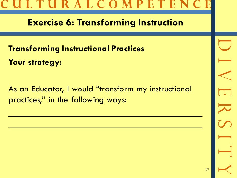 C U L T U R A L C O M P E T E N C E D I V E R S I T Y 37 Exercise 6: Transforming Instruction Transforming Instructional Practices Your strategy: As an Educator, I would transform my instructional practices, in the following ways:__________________________________________ 37