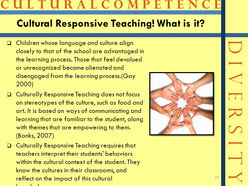 C U L T U R A L C O M P E T E N C E D I V E R S I T Y Cultural Responsive Teaching! What is it?  Children whose language and culture align closely to