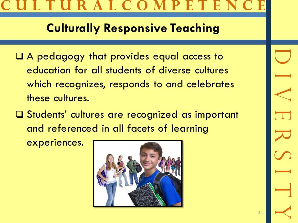 C U L T U R A L C O M P E T E N C E D I V E R S I T Y Culturally Responsive Teaching  A pedagogy that provides equal access to education for all stud