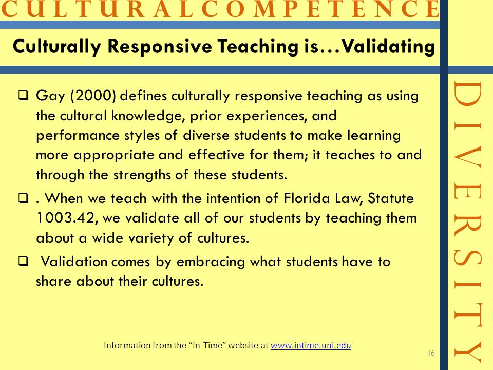 C U L T U R A L C O M P E T E N C E D I V E R S I T Y Culturally Responsive Teaching is…Validating  Gay (2000) defines culturally responsive teaching as using the cultural knowledge, prior experiences, and performance styles of diverse students to make learning more appropriate and effective for them; it teaches to and through the strengths of these students.