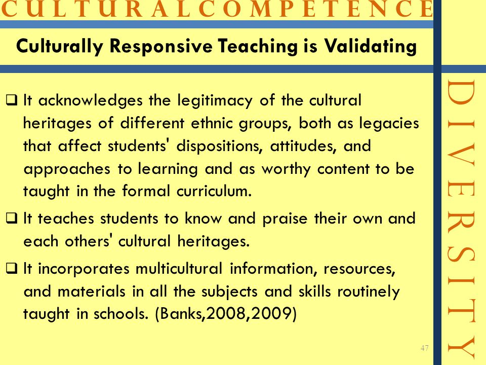 C U L T U R A L C O M P E T E N C E D I V E R S I T Y Culturally Responsive Teaching is Validating  It acknowledges the legitimacy of the cultural heritages of different ethnic groups, both as legacies that affect students dispositions, attitudes, and approaches to learning and as worthy content to be taught in the formal curriculum.