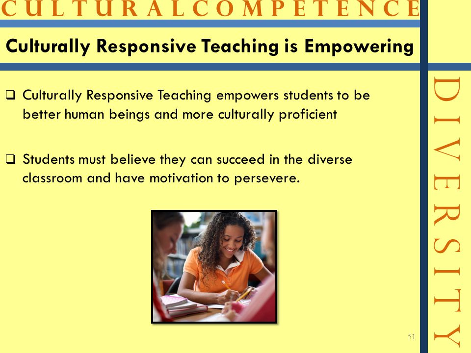 C U L T U R A L C O M P E T E N C E D I V E R S I T Y Culturally Responsive Teaching is Empowering  Culturally Responsive Teaching empowers students to be better human beings and more culturally proficient  Students must believe they can succeed in the diverse classroom and have motivation to persevere.