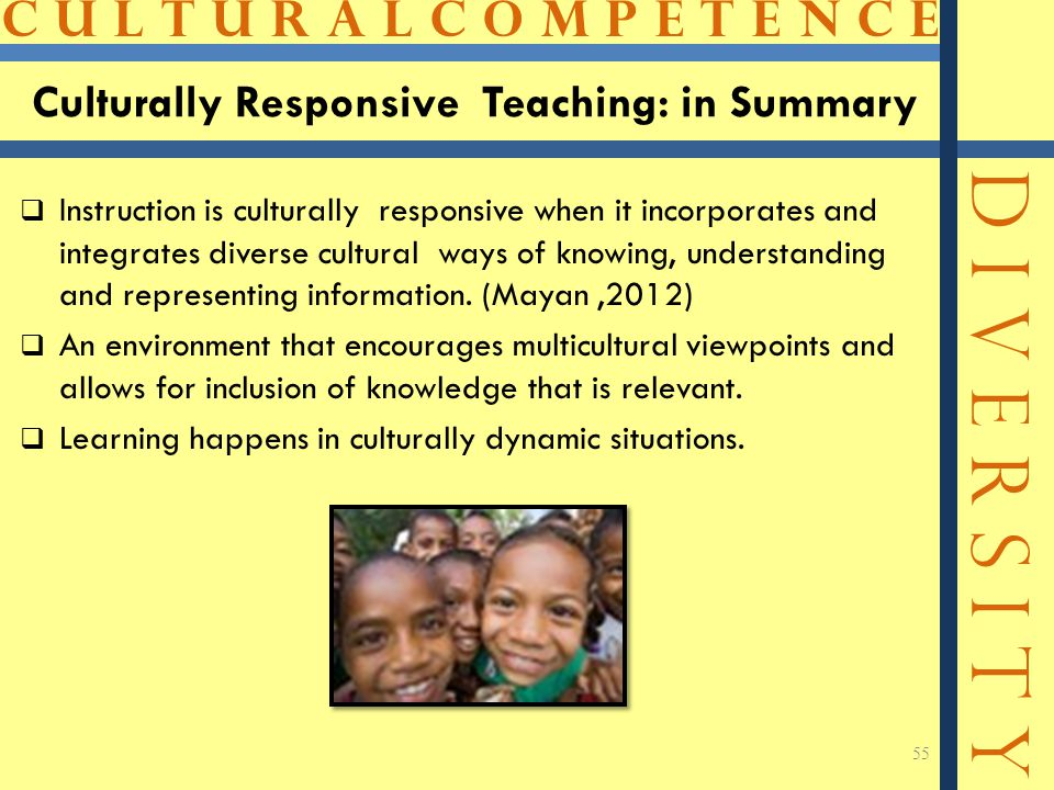 C U L T U R A L C O M P E T E N C E D I V E R S I T Y Culturally Responsive Teaching: in Summary  Instruction is culturally responsive when it incorporates and integrates diverse cultural ways of knowing, understanding and representing information.