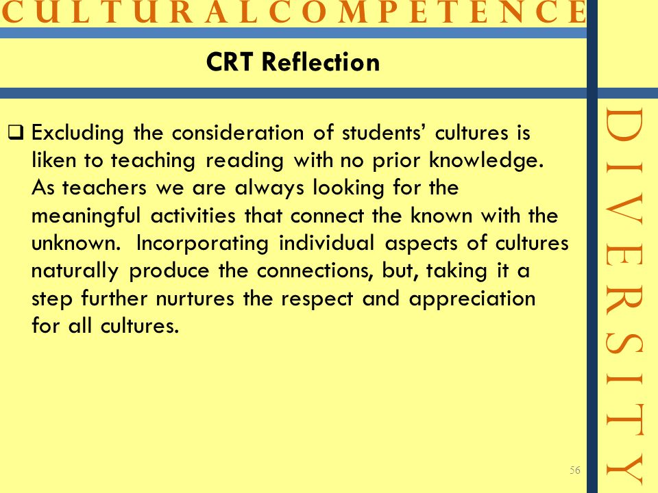 C U L T U R A L C O M P E T E N C E D I V E R S I T Y CRT Reflection  Excluding the consideration of students' cultures is liken to teaching reading with no prior knowledge.