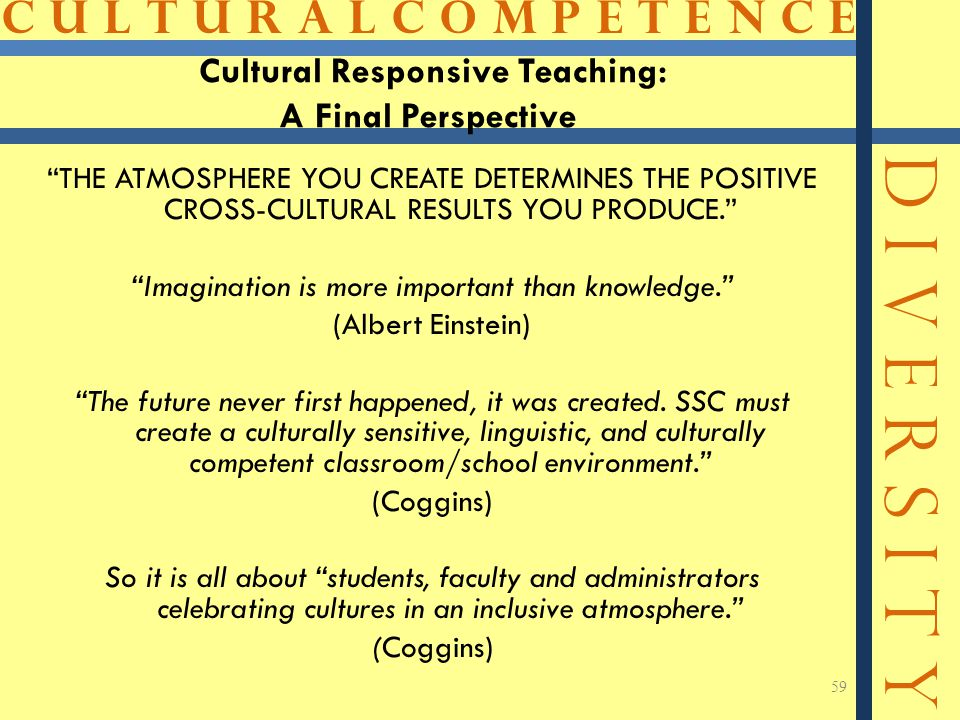 C U L T U R A L C O M P E T E N C E D I V E R S I T Y 59 THE ATMOSPHERE YOU CREATE DETERMINES THE POSITIVE CROSS-CULTURAL RESULTS YOU PRODUCE. Imagination is more important than knowledge. (Albert Einstein) The future never first happened, it was created.