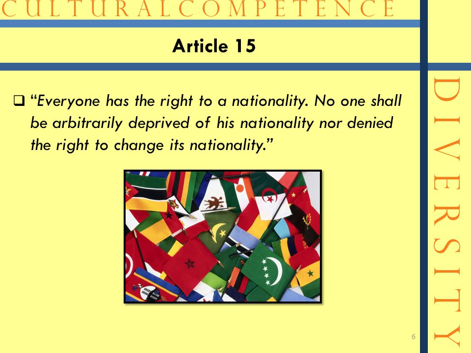 C U L T U R A L C O M P E T E N C E D I V E R S I T Y Article 15  Everyone has the right to a nationality.
