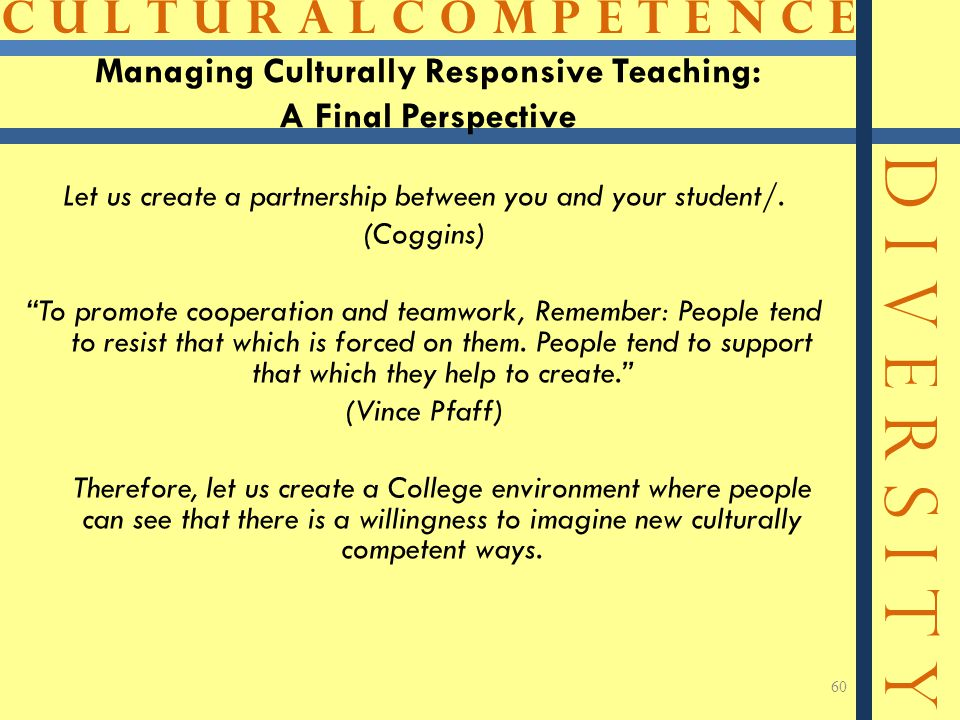 C U L T U R A L C O M P E T E N C E D I V E R S I T Y 60 Managing Culturally Responsive Teaching: A Final Perspective Let us create a partnership between you and your student/.
