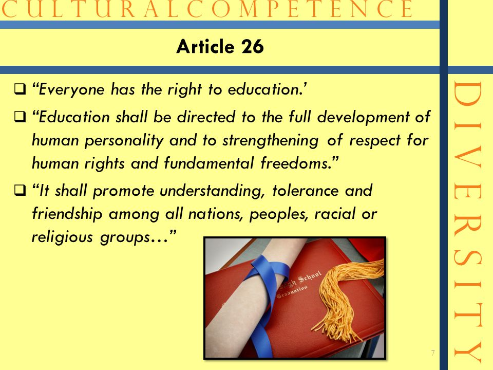 C U L T U R A L C O M P E T E N C E D I V E R S I T Y Article 26  Everyone has the right to education.'  Education shall be directed to the full development of human personality and to strengthening of respect for human rights and fundamental freedoms.  It shall promote understanding, tolerance and friendship among all nations, peoples, racial or religious groups… 7