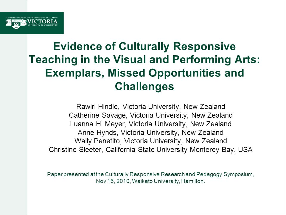 Evidence of Culturally Responsive Teaching in the Visual and Performing Arts: Exemplars, Missed Opportunities and Challenges Rawiri Hindle, Victoria University, New Zealand Catherine Savage, Victoria University, New Zealand Luanna H.