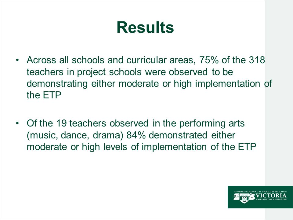 Results Across all schools and curricular areas, 75% of the 318 teachers in project schools were observed to be demonstrating either moderate or high implementation of the ETP Of the 19 teachers observed in the performing arts (music, dance, drama) 84% demonstrated either moderate or high levels of implementation of the ETP